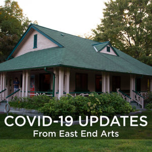 COVID-19 Updates From East End Arts