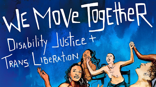 """A digital illustration of people in wheelchairs with their arms up towards sky. Image reads """"We Move Together. Disability Justice and Trans Liberation""""."""
